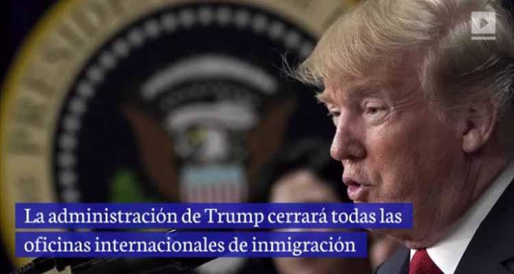 Trump cerrará todas las oficinas internacionales de inmigración